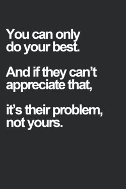 You can only do your best. And if they can't appæciate that, its their problem, not youts.