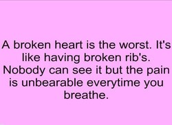 A broken heart is the worst. It's 
