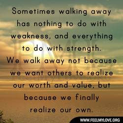 Sometimes walking away has nothing to do with weakness, and everything to do with-stren th. We walk away not because we want other realize ourworth and wal because we finally realize our own. WWW.FEELMYLOVE.ORG