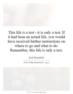 This life is a test - it is only a test. If it had been an actual life, you would have received further instructions on where to go and what to do. Remember, this life is only a test. Jack Kornfield PICTURE QUOTES. PICTUREQU.TES