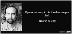 If you're not ready to die, then how can you 