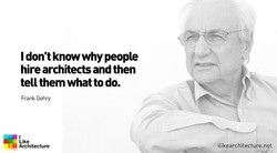 I don't know why people hire architects and then tell them what to do. Frank Gehry Like Architecture ilikearchitecture.net