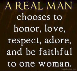 A REAL MAN chooses to honor, love, respect, adore, and be faithful to one woman. KrazylnLove.com