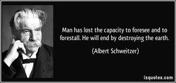Man has lost the capacity to foresee and to 