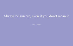 Always be sincere, even if you don't mean it. 