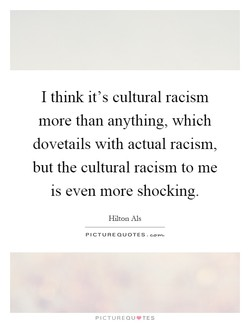 I think it's cultural racism more than anything, which dovetails with actual racism, but the cultural racism to me IS even more shocking. Hilton Als PICTURE QUOTES. PICTUREQU'TES