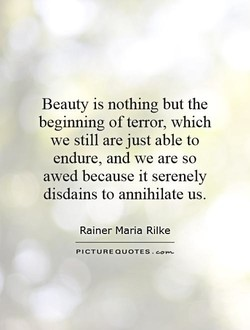 Beauty is nothing but the beginning of terror, which we still are just able to endure, and we are so awed because it serenely disdains to annihilate us. Rainer Maria Rilke PICTURE QUOTES.
