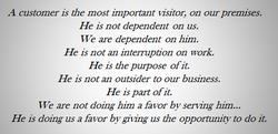 A customer is the most important visitor, on our premises. 