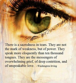 There is a sacredness in tears. They are not the mark of weakness, but ofpower. They speak more eloquently than ten thousand tongues. They are the messengers of overwhelming grief, of deep contrition, and of unspeakable love. -Washington Irving