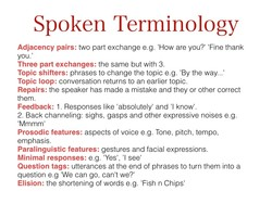 Spoken Terminology Adjacency pairs: two part exchange e.g. 'How are you? Fine thank you.' Three part exchanges: the same but with 3. Topic shifters: phrases to change the topic e.g. 'By the way... Topic loop: conversation returns to an earlier topic. Repairs: the speaker has made a mistake and they or other correct them. Feedback: 1. Responses like 'absolutely' and 'l know'. 2. Back channeling: sighs, gasps and other expressive noises e.g. IMmmm Prosodic features: aspects of voice e.g. Tone, pitch, tempo, emphasis. gestures and facial expressions. Paralinguistic features: Minimal responses: e.g. 'Yes', see I Question tags: utterances at the end of phrases to turn them into a question e.g 'We can go, can't we?' Elision: the shortening of words e.g. Fish n Chips'