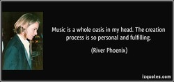Music is a whole oasis in my head. The creation 