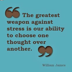 66 The greatest weapon against stress is our ability to choose one thought over 99 another. William James