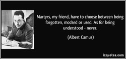 Martyrs, my friend, have to choose between being 