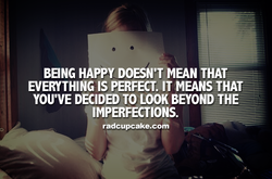 BEING HAPPY DOESN'T MEAN THAT EVERYTHING IS PERFECT. IT MEANS THAT YOU'VE DECIDED TO LOOK BEYOND THE— IMPERFECTIONS. radcupcake.com