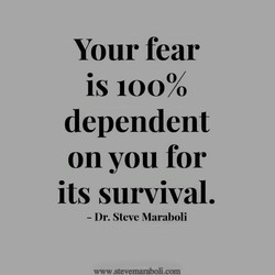 Your fear is 10000 dependent on you for its survival. - Dr. Steve Maraboli www stevemarzboli.com