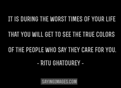 IT IS DURING THE WORST TIMES OF YOUR LIFE 
