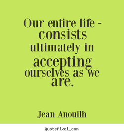 Our entire life - consists ultimately in accepting as 'We are. Jean Anouilh QuotePixeI. con