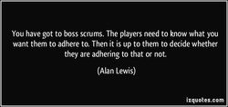 You have got to boss scrums. The players need to know what you 