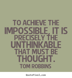 TO ACHIEVE THE IMPOSSIBLE IT IS PRECISELY fHE UNTHINKABLE THAT MUST BE THOUGHT. TOM ROBBINS QuotePixeI. con