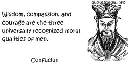 Wisdom, compassion, and courage are the three universally recognized moral qualities OF men. Confucius quote dia.inF0