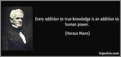 Every addition to true knowledge is an addition to 