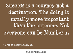Success is a journey not a destination. The doing is usually more important than the outcome. Not everyone can be Number 1. - Arthur Robert Ashe. Jr. QuotePixeI. con