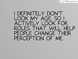 JarOfQuotes.com I DEFINITELY DON'T LOOK MY AGE. SO I ACTIVELY LOOK FOR ROLES THAT WILL HELP PEOPLE CHANGE THEIR PERCEPTION OF ME.