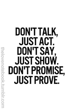 DON'T TALK, JUST ACT. DON'T SAY, JUST SHOW. DON'T PROMISE, JUST PROVE.