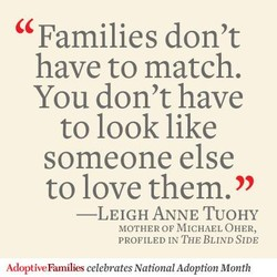 Families don't have to match. You don't have to look like someone else to love them. —LEIGH ANNE TUOHY MOTHER OF MICHAEL OHER, PROFILED IN THE BLIND SIDE AdoptiveFamilies celebrates National Adoption Month