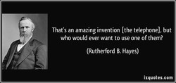 That's an amazing invention [the telephone], but 