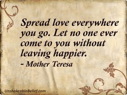 Spread love everywhere you go. Let no one ever come to you without leaving happier. - Mother Teresa UnshakeableBelief.com