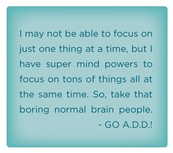 I may not be able to focus on 