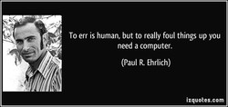 To err is human, but to really foul things up you 