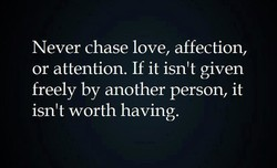 Never chase love, affection, 
