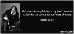 Wickedness is a myth invented by good people to account for the curious attractiveness of others. (Oscar Wilde) izquotes.com