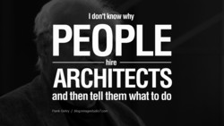 I don't know why PEOPLE hire ARCHITECTS and then tell them what to do Frank Gehry / blog.miragestudi07.com