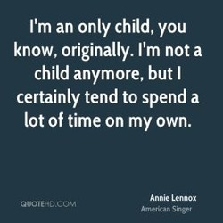 I'm an only child, you 