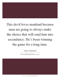 This devil loves mankind because 