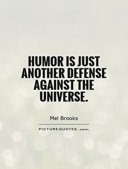 HUMOR IS JUST ANOTHER DEFENSE AGAINST THE UNIVERSE. Mel Brooks PICTURE QUOTES .