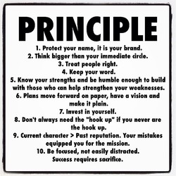 PRINCIPLE 1. Protect your name, it is your brand. 2. Think bigger than your immediate circle. 3. Treat people right. 4. Keep your word. 5. Know your strengths and be humble enough to build with those who can help strengthen your weaknesses. 6. Plans move forward on paper, have a vision and make it plain. 7. Invest in yourself. 8. Don't always need the
