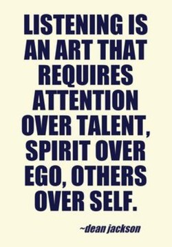 LISTENING IS AN ART THAT REQUIRES ATTENTION OVER TALENT, SPIRIT OVER EGO, OTHERS OVER SELF. -dean/acison