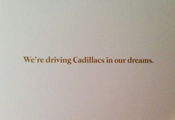 We're driving Cadillacs in our dreams.