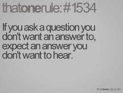 If you ask a question you don't want an answer to, expect an answer you don't want to hear. thatonerule.com