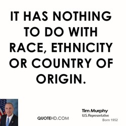 IT HAS NOTHING TO DO WITH RACE, ETHNICITY OR COUNTRY OF ORIGIN. Tim Murphy U.S. Representative QUOTEHD.COM Born 1952