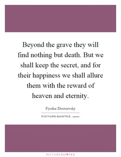 Beyond the grave they will 