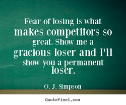 Fear or losing Is what 