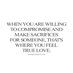 WHEN YOU ARE WILLING TO COMPROMISEAND MAKE SACRIFICES FOR SOMEONE, THAT'S WHERE YOU FEEL TRUELOVE. lovequotesplus.com