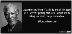 Acting means living, it's all I do and all I'm good 