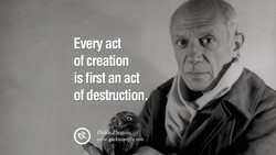 Every act of creation is first an act of destruction. Pab o,PVcøssov wxw.geckoandfl . cowh