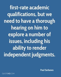 first-rate academic qualifications, but we need to have a thorough hearing on him to explore a number of issues, including his ability to render independent judgments. Paul Sarbanes